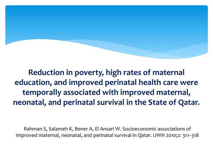 Reduction in poverty, high rates of maternal education, and improved perinatal health care were temporally associated with improved maternal, neonatal, and perinatal survival in the State of Qatar.