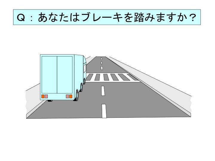 Q:あなたはブレーキを踏みますか?
