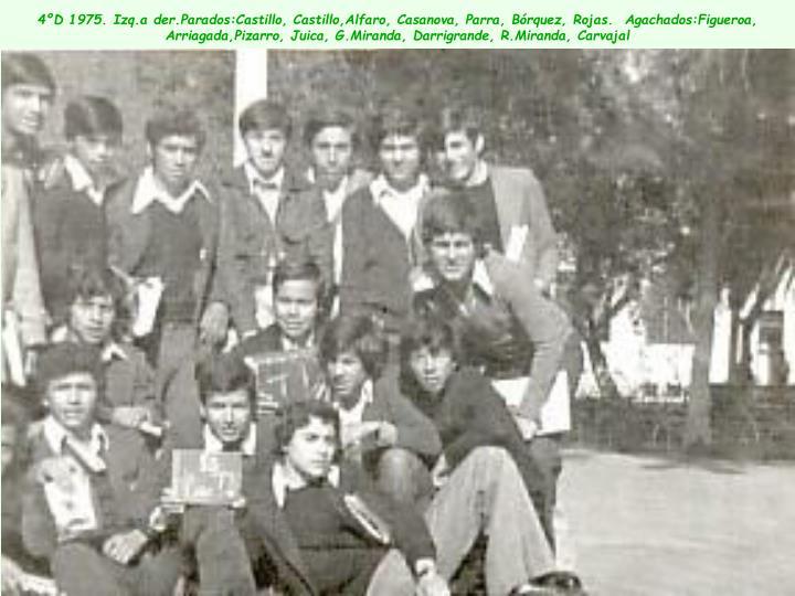 4ºD 1975. Izq.a der.Parados:Castillo, Castillo,Alfaro, Casanova, Parra, Bórquez, Rojas.  Agachados:Figueroa, Arriagada,Pizarro, Juica, G.Miranda, Darrigrande, R.Miranda, Carvajal