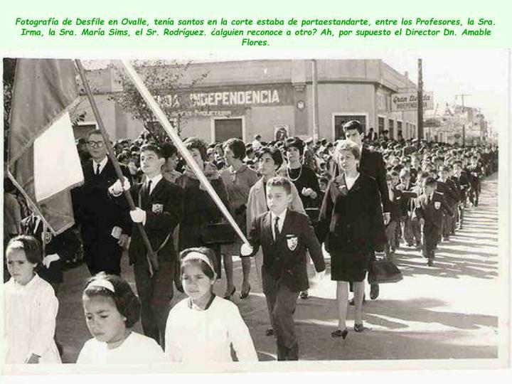 Fotografía de Desfile en Ovalle, tenía santos en la corte estaba de portaestandarte, entre los Profesores, la Sra. Irma, la Sra. María Sims, el Sr. Rodríguez. ¿alguien reconoce a otro? Ah, por supuesto el Director Dn. Amable Flores.