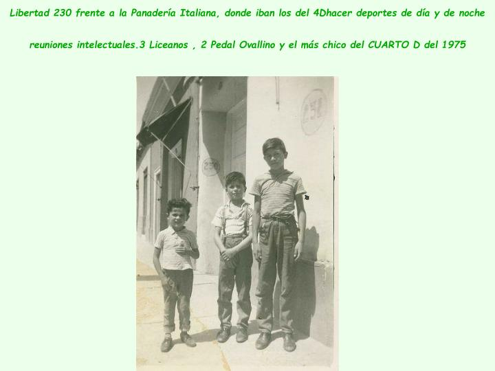 Libertad 230 frente a la Panadería Italiana, donde iban los del 4Dhacer deportes de día y de noche reuniones intelectuales.3 Liceanos , 2 Pedal Ovallino y el más chico del CUARTO D del 1975