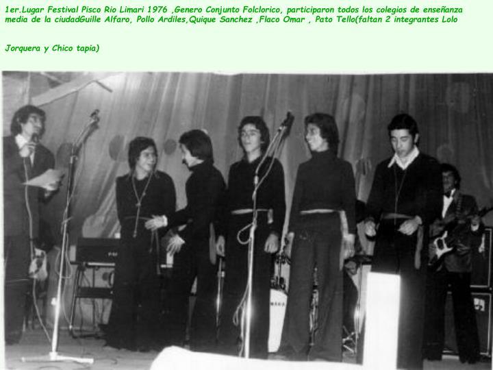 1er.Lugar Festival Pisco Rio Limari 1976 ,Genero Conjunto Folclorico, participaron todos los colegios de enseñanza media de la ciudadGuille Alfaro, Pollo Ardiles,Quique Sanchez ,Flaco Omar , Pato Tello(faltan 2 integrantes Lolo Jorquera y Chico tapia)