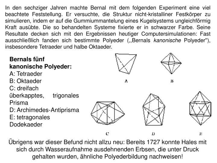 In den sechziger Jahren machte Bernal mit dem folgenden Experiment eine viel beachtete Feststellung. Er versuchte, die Struktur nicht-kristalliner Festkörper zu simulieren, indem er auf die Gummiummantelung eines Kugelsystems ungleichförmig Kraft ausübte. Die so behandelten Systeme fixierte er in schwarzer Farbe. Seine Resultate decken sich mit den Ergebnissen heutiger Computersimulationen: Fast ausschließlich fanden sich bestimmte Polyeder (,,Bernals