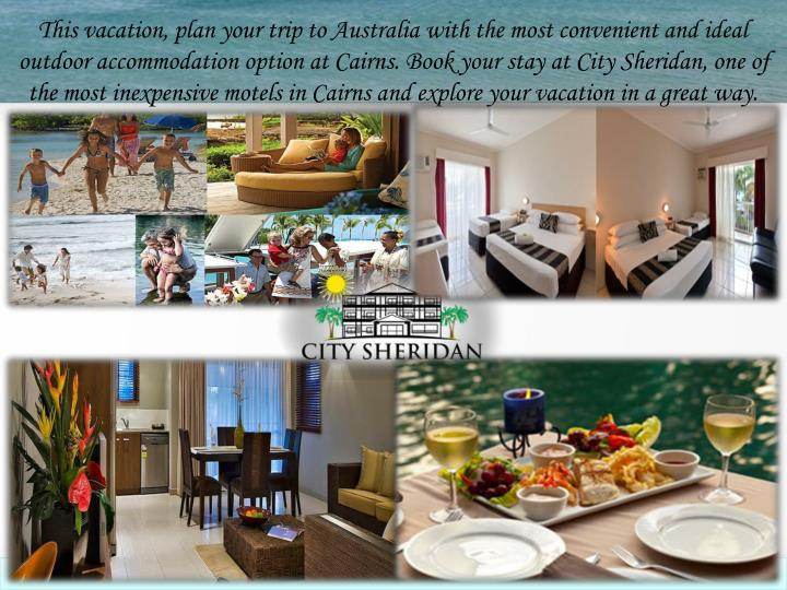 This vacation, plan your trip to Australia with the most convenient and ideal outdoor accommodation option at Cairns. Book your stay at City Sheridan, one of the most inexpensive motels in Cairns and explore your vacation in a great way.