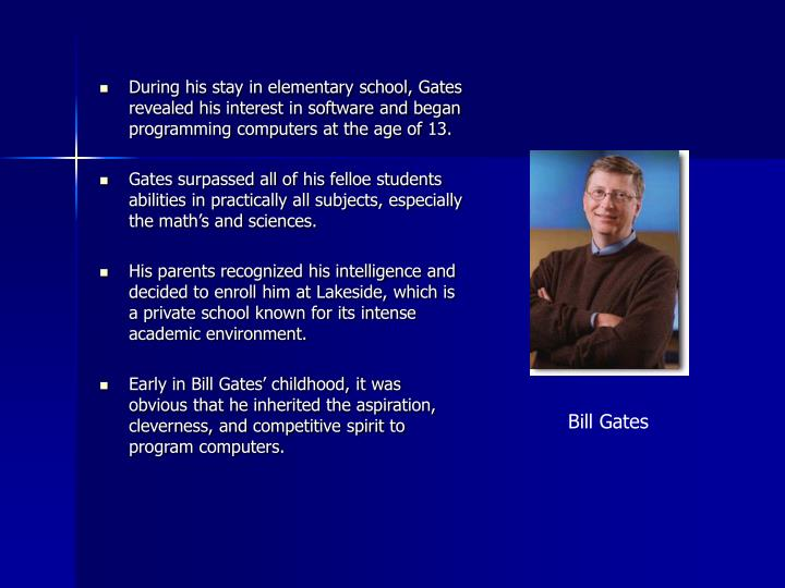 During his stay in elementary school, Gates revealed his interest in software and began programming computers at the age of 13.