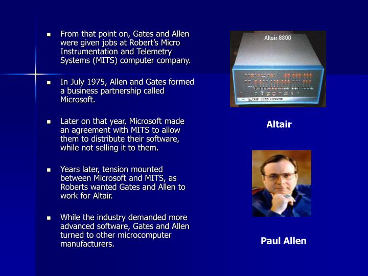 From that point on, Gates and Allen were given jobs at Robert's Micro Instrumentation and Telemetry Systems (MITS) computer company.