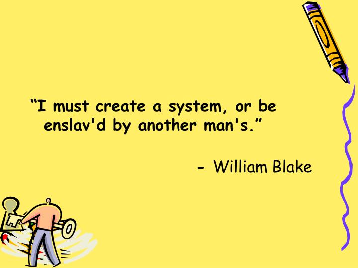 """I must create a system, or be enslav'd by another man's."""