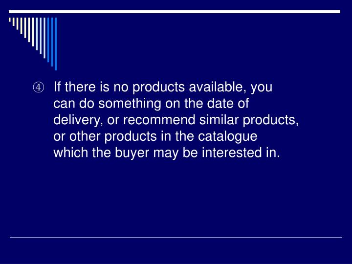 If there is no products available, you can do something on the date of delivery, or recommend similar products, or other products in the catalogue which the buyer may be interested in.