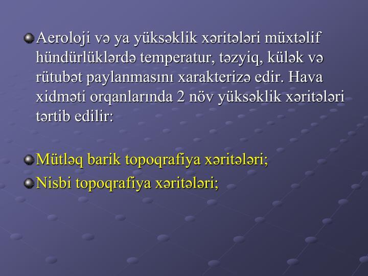 Aeroloji və ya yüksəklik xəritələri müxtəlif hündürlüklərdə temperatur, təzyiq, külək və rütubət paylanmasını xarakterizə edir. Hava xidməti orqanlarında 2 növ yüksəklik xəritələri tərtib edilir: