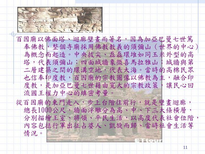 百因廟以佛面塔、迴廊壁畫而著名,因為加亞巴曼七世篤奉佛教,整個寺廟採用佛教教義的須彌山(世界的中心)為概念而起造。中央拔尖、磊磊環堆如同玉米外型的高塔,代表須彌山;四面城牆象徵喜馬拉雅山;城牆與第二層建築之間的環溝空地,代表大海。當時的高棉民眾也信奉印度教,百因廟的宗教圖像以佛教為主,融合印度教,是加亞巴曼七世藉由寬大的宗教政策,讓民心回流國王權力中心的縝密考量。