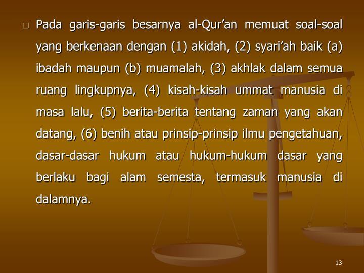 Pada garis-garis besarnya al-Quran memuat soal-soal yang berkenaan dengan (1) akidah, (2) syariah baik (a) ibadah maupun (b) muamalah, (3) akhlak dalam semua ruang lingkupnya, (4) kisah-kisah ummat manusia di masa lalu, (5) berita-berita tentang zaman yang akan datang, (6) benih atau prinsip-prinsip ilmu pengetahuan, dasar-dasar hukum atau hukum-hukum dasar yang berlaku bagi alam semesta, termasuk manusia di dalamnya.