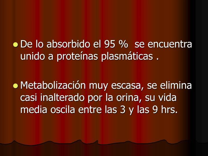 De lo absorbido el 95 %  se encuentra unido a proteínas plasmáticas .