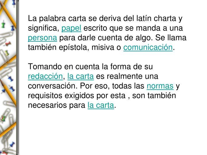 La palabra carta se deriva del latín charta y significa,