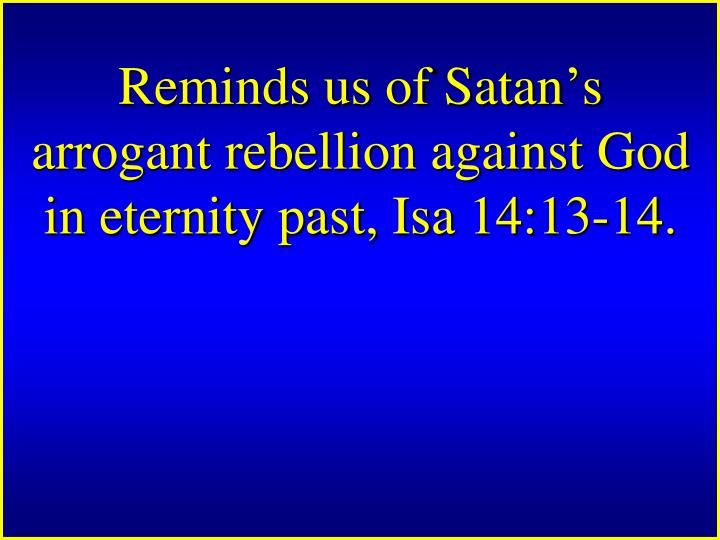Reminds us of Satan's arrogant rebellion against God in eternity past, Isa 14:13-14.