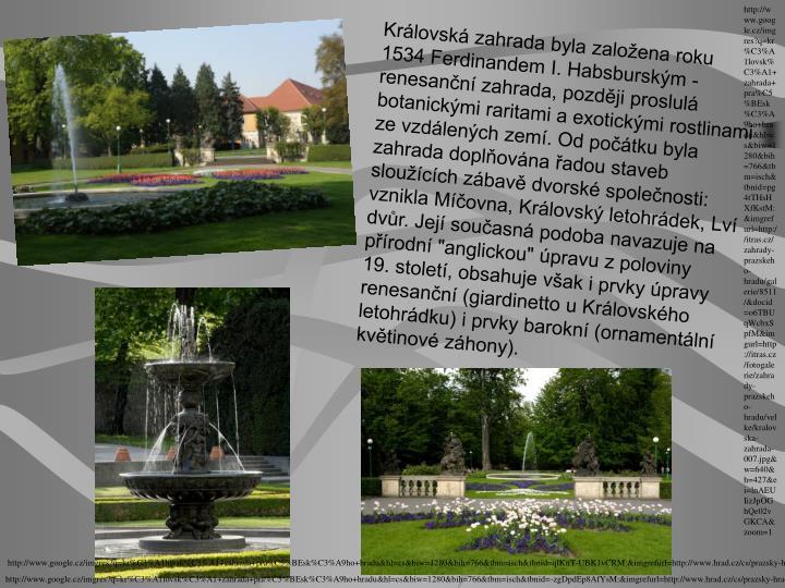 http://www.google.cz/imgres?q=kr%C3%A1lovsk%C3%A1+zahrada+pra%C5%BEsk%C3%A9ho+hradu&hl=cs&biw=1280&bih=766&tbm=isch&tbnid=pg4tTHsHXfKstM:&imgrefurl=http://itras.cz/zahrady-prazskeho-hradu/galerie/8511/&docid=o6TBUqWcbxSpfM&imgurl=http://itras.cz/fotogalerie/zahrady-prazskeho-hradu/velke/kralovska-zahrada-007.jpg&w=640&h=427&ei=lnAEUIizJpOGhQe02vGKCA&zoom=1