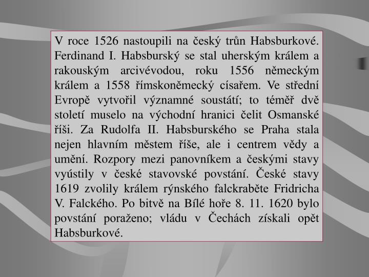 V roce 1526 nastoupili na český trůn Habsburkové. Ferdinand I. Habsburský se stal uherským králem a rakouským arcivévodou, roku 1556 německým králem a 1558 římskoněmecký císařem. Ve střední Evropě vytvořil významné soustátí; to téměř dvě století muselo na východní hranici čelit Osmanské říši. Za Rudolfa II. Habsburského se Praha stala nejen hlavním městem říše, ale icentrem vědy a umění. Rozpory mezi panovníkem a českými stavy vyústily včeské stavovské povstání. České stavy 1619 zvolily králem rýnského falckraběte Fridricha V. Falckého. Po bitvě na Bílé hoře 8. 11. 1620 bylo povstání poraženo; vládu v Čechách získali opět Habsburkové.