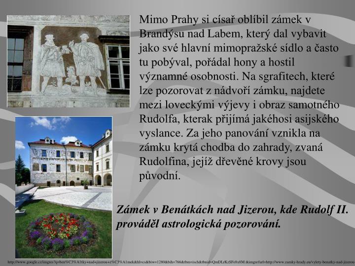 Mimo Prahy si císař oblíbil zámek v Brandýsu nad Labem, který dal vybavit jako své hlavní mimopražské sídlo a často tu pobýval, pořádal hony a hostil významné osobnosti. Na sgrafitech, které lze pozorovat z nádvoří zámku, najdete mezi loveckými výjevy i obraz samotného Rudolfa, kterak přijímá jakéhosi asijského vyslance. Za jeho panování vznikla na zámku krytá chodba do zahrady, zvaná Rudolfina, jejíž dřevěné krovy jsou původní.