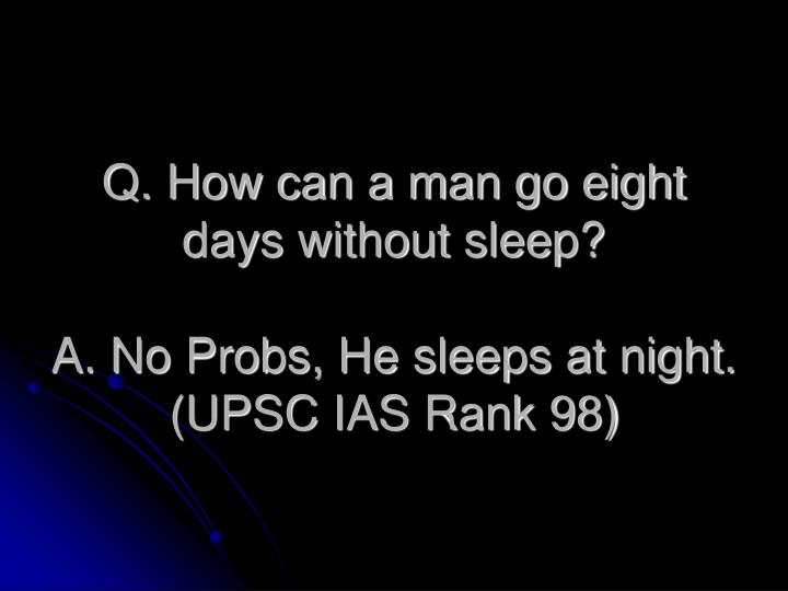 Q. How can a man go eight days without sleep?