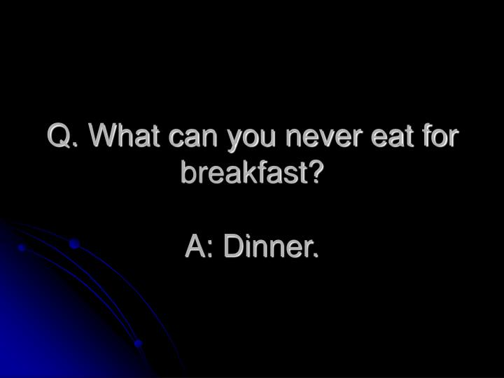 Q. What can you never eat for breakfast?