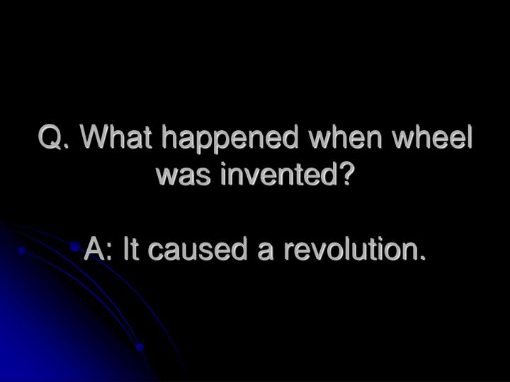 Q. What happened when wheel was invented?