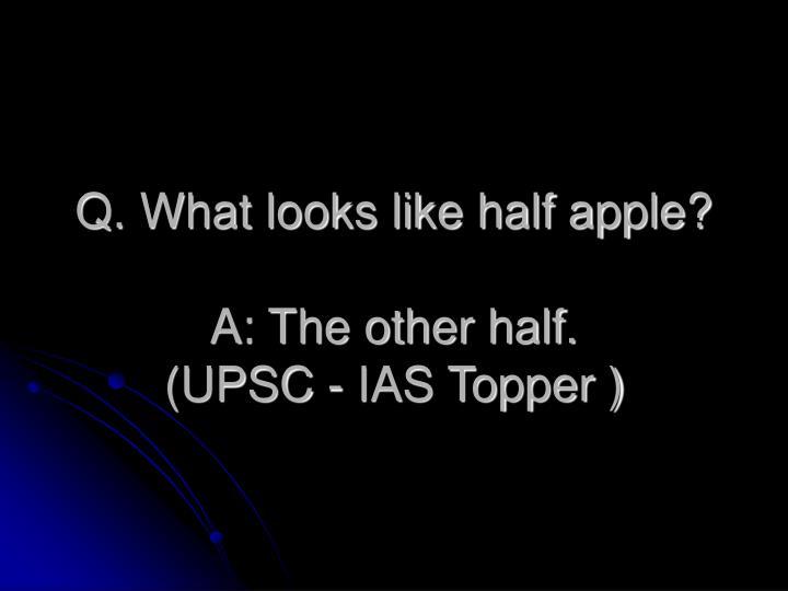 Q. What looks like half apple?