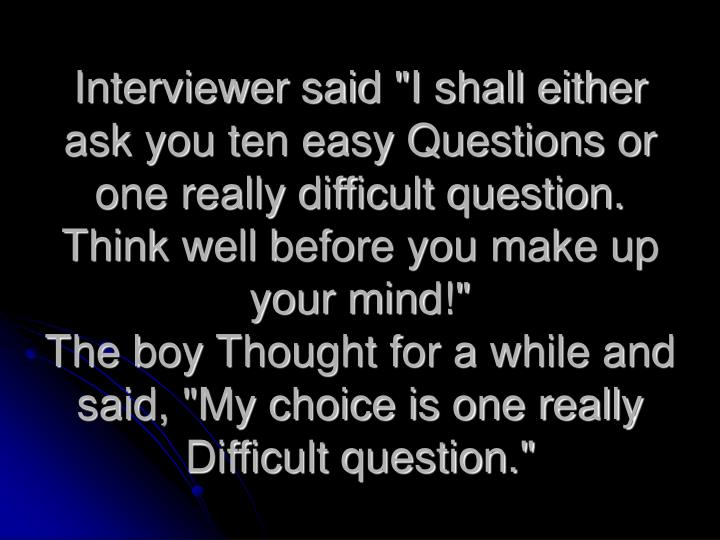 "Interviewer said ""I shall either ask you ten easy Questions or one really difficult question. Think well before you make up your mind!"""