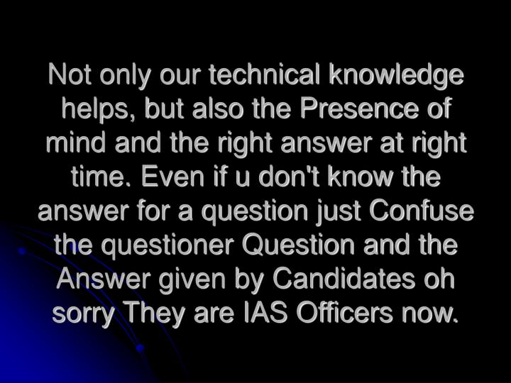 Not only our technical knowledge helps, but also the Presence of mind and the right answer at right time. Even if u don't know the answer for a question just Confuse the questioner Question and the Answer given by Candidates oh sorry They are IAS Officers now.