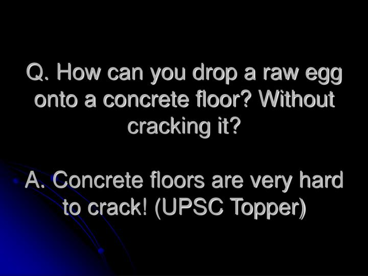 Q. How can you drop a raw egg onto a concrete floor? Without cracking it?
