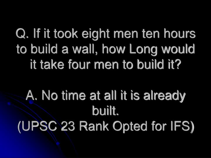 Q. If it took eight men ten hours to build a wall, how Long would it take four men to build it?