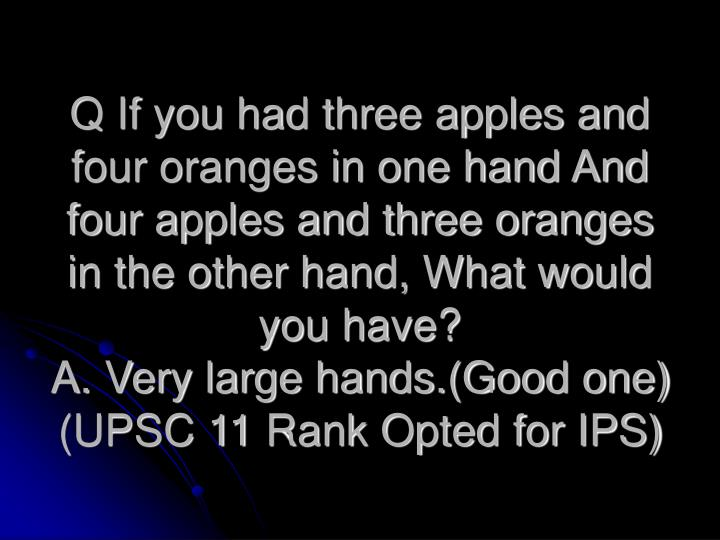 Q If you had three apples and four oranges in one hand And four apples and three oranges in the other hand, What would you have?