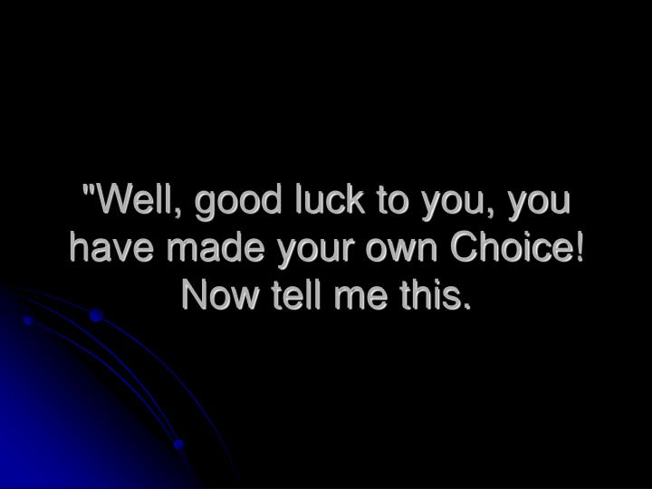 """""""Well, good luck to you, you have made your own Choice! Now tell me this."""