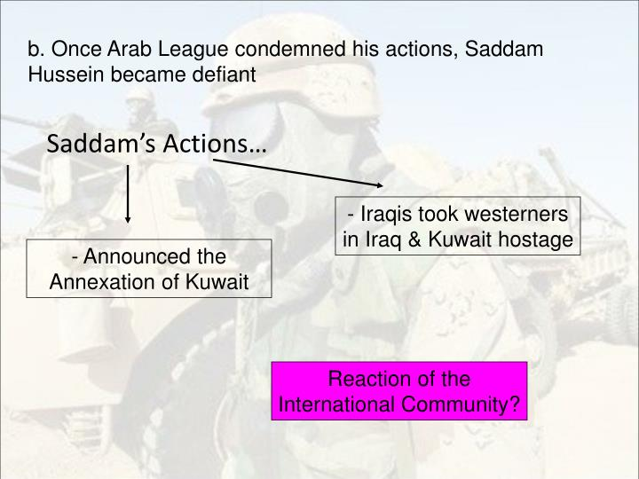 b. Once Arab League condemned his actions, Saddam Hussein became defiant