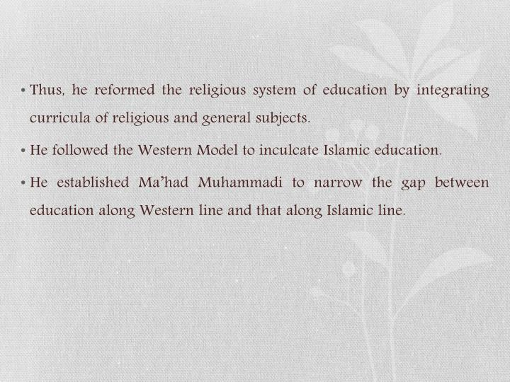 Thus, he reformed the religious system of education by integrating curricula of religious and general subjects.