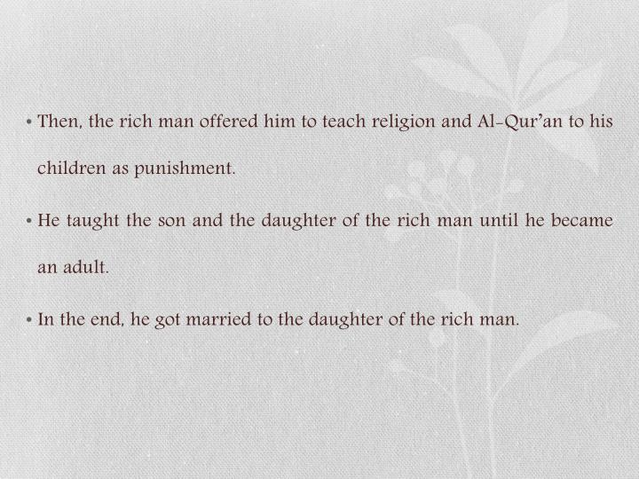 Then, the rich man offered him to teach religion and Al-Qur'an to his children as punishment.
