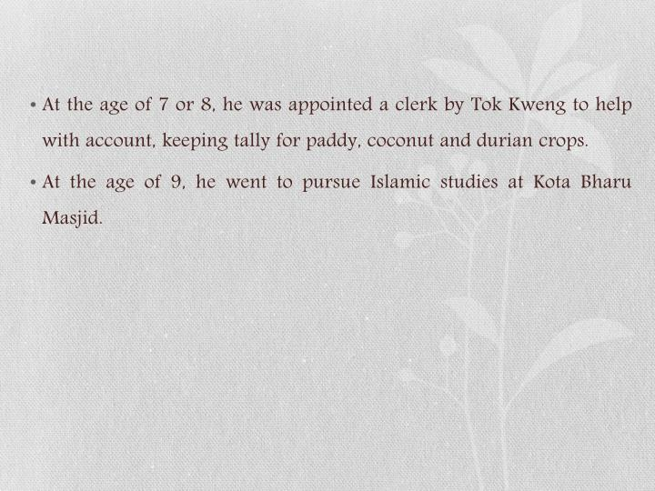 At the age of 7 or 8, he was appointed a clerk by Tok Kweng to help with account, keeping tally for paddy, coconut and durian crops.