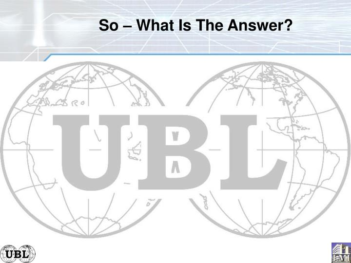 So – What Is The Answer?