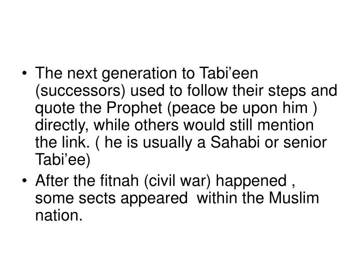 The next generation to Tabi'een (successors) used to follow their steps and quote the Prophet (peace be upon him ) directly, while others would still mention the link. ( he is usually a Sahabi or senior Tabi'ee)