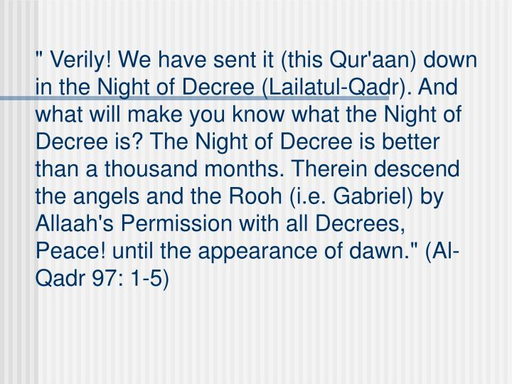 """ Verily! We have sent it (this Qur'aan) down in the Night of Decree (Lailatul-Qadr). And what will make you know what the Night of Decree is? The Night of Decree is better than a thousand months. Therein descend the angels and the Rooh (i.e. Gabriel) by Allaah's Permission with all Decrees, Peace! until the appearance of dawn."" (Al-Qadr 97: 1-5)"