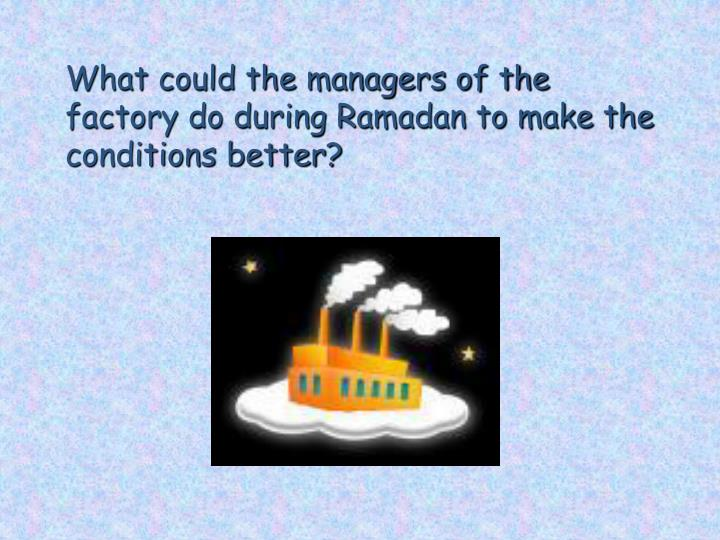 What could the managers of the factory do during Ramadan to make the conditions better?