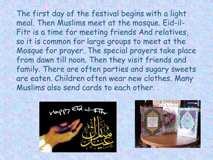 The first day of the festival begins with a light meal. Then Muslims meet at the mosque. Eid-il-Fitr is a time for meeting friends And relatives, so it is common for large groups to meet at the Mosque for prayer. The special prayers take place from dawn till noon. Then they visit friends and family. There are often parties and sugary sweets are eaten. Children often wear new clothes. Many Muslims also send cards to each other.