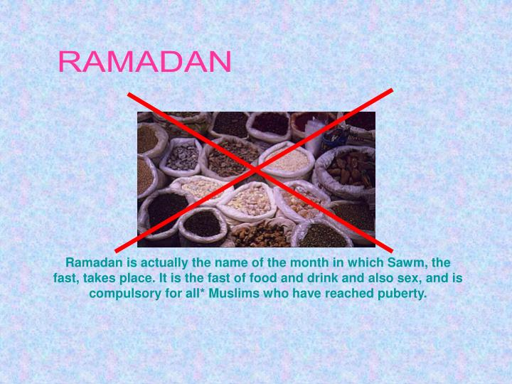 Ramadan is actually the name of the month in which Sawm, the fast, takes place. It is the fast of food and drink and also sex, and is compulsory for all* Muslims who have reached puberty.