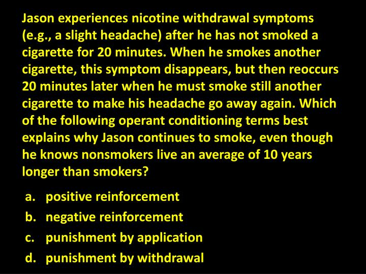 Jason experiences nicotine withdrawal symptoms (e.g., a slight headache) after he has not smoked a cigarette for 20 minutes. When he smokes another cigarette, this symptom disappears, but then reoccurs 20 minutes later when he must smoke still another cigarette to make his headache go away again. Which of the following operant conditioning terms best explains why Jason continues to smoke, even though he knows nonsmokers live an average of 10 years longer than smokers?