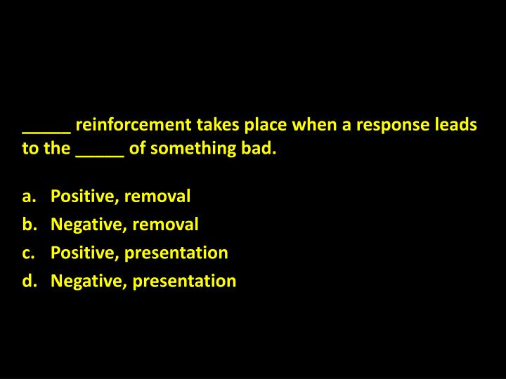 _____ reinforcement takes place when a response leads to the _____ of something bad.