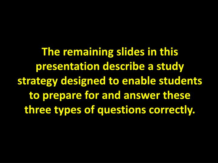 The remaining slides in this presentation describe a study strategy designed to enable students to prepare for and answer these three types of questions correctly.