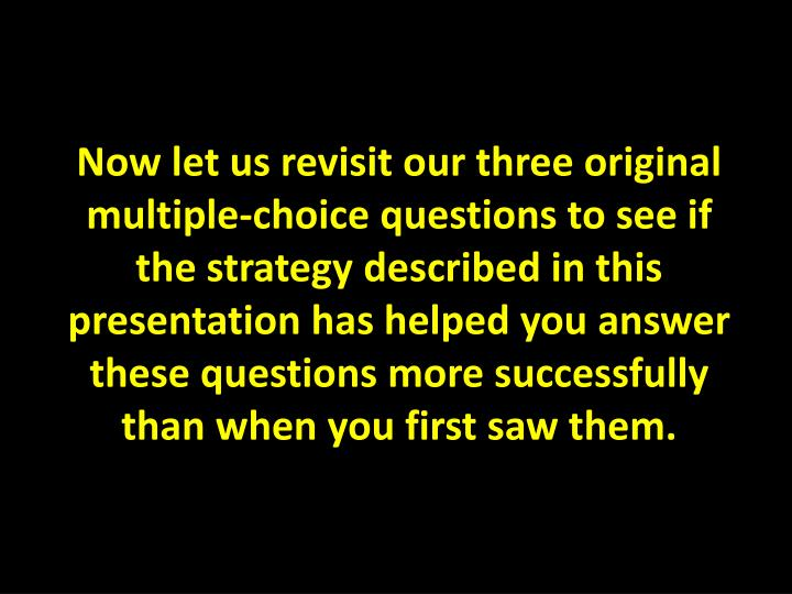 Now let us revisit our three original multiple-choice questions to see if the strategy described in this presentation has helped you answer these questions more successfully than when you first saw them.