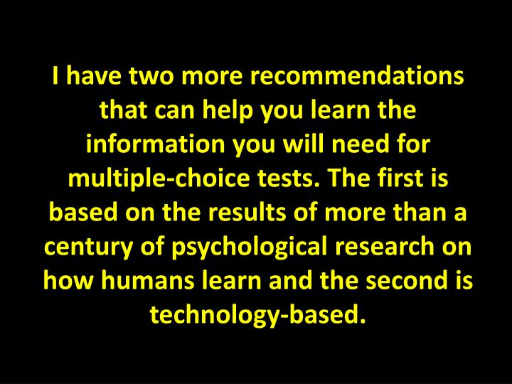 I have two more recommendations that can help you learn the information you will need for multiple-choice tests. The first is based on the results of more than a century of psychological research on how humans learn and the second is technology-based.