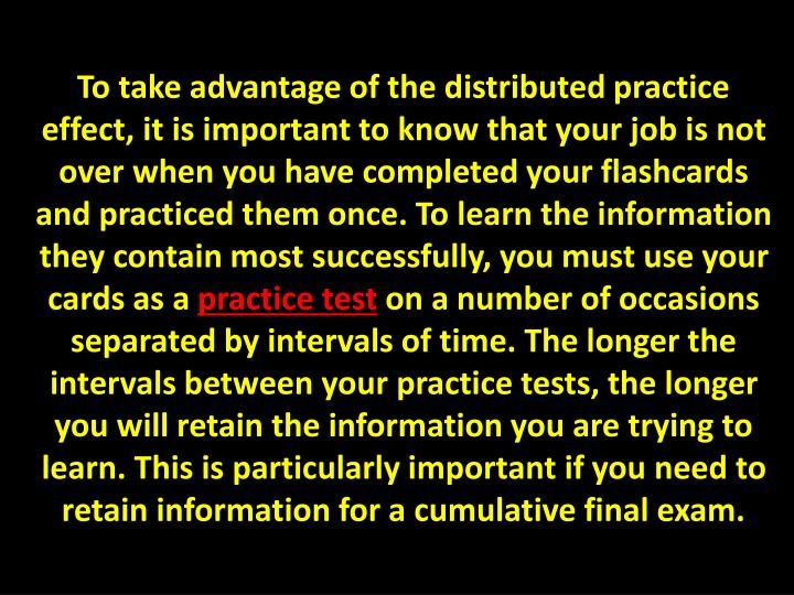 To take advantage of the distributed practice effect, it is important to know that your job is not over when you have completed your flashcards and practiced them once. To learn the information they contain most successfully, you must use your cards as a