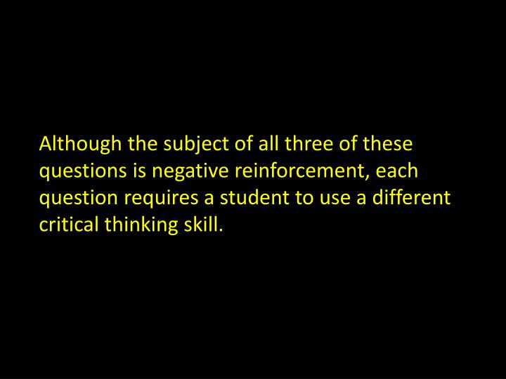 Although the subject of all three of these questions is negative reinforcement, each question requires a student to use a different critical thinking skill.