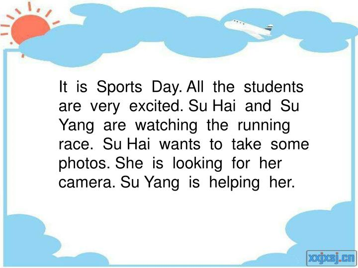 It  is  Sports  Day. All  the  students are  very  excited. Su Hai  and  Su Yang  are  watching  the  running race.  Su Hai  wants  to  take  some photos. She  is  looking  for  her camera. Su Yang  is  helping  her.