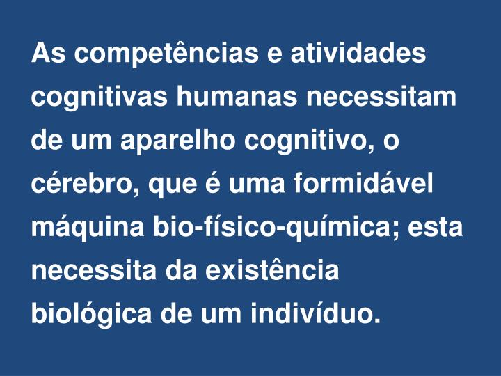 As competências e atividades cognitivas humanas necessitam de um aparelho cognitivo, o cérebro, que é uma formidável máquina bio-físico-química; esta necessita da existência biológica de um indivíduo.